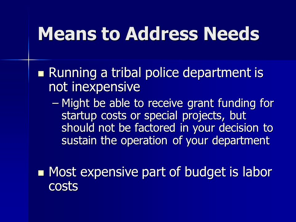 Means to Address Needs Running a tribal police department is not inexpensive Running a tribal police department is not inexpensive –Might be able to receive grant funding for startup costs or special projects, but should not be factored in your decision to sustain the operation of your department Most expensive part of budget is labor costs Most expensive part of budget is labor costs