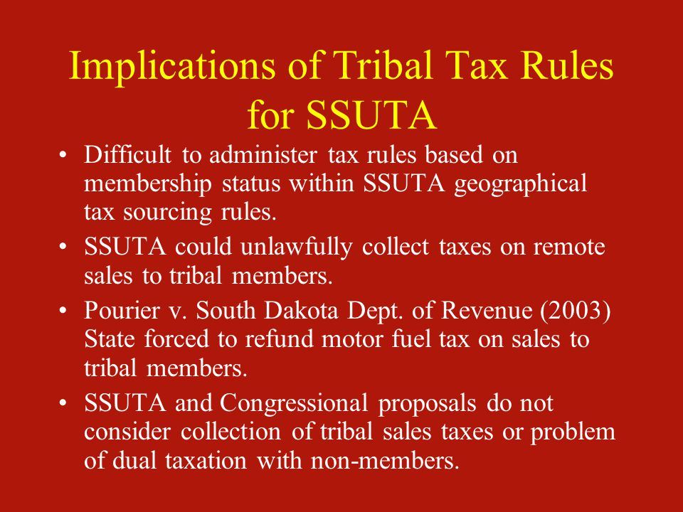 Implications of Tribal Tax Rules for SSUTA Difficult to administer tax rules based on membership status within SSUTA geographical tax sourcing rules.