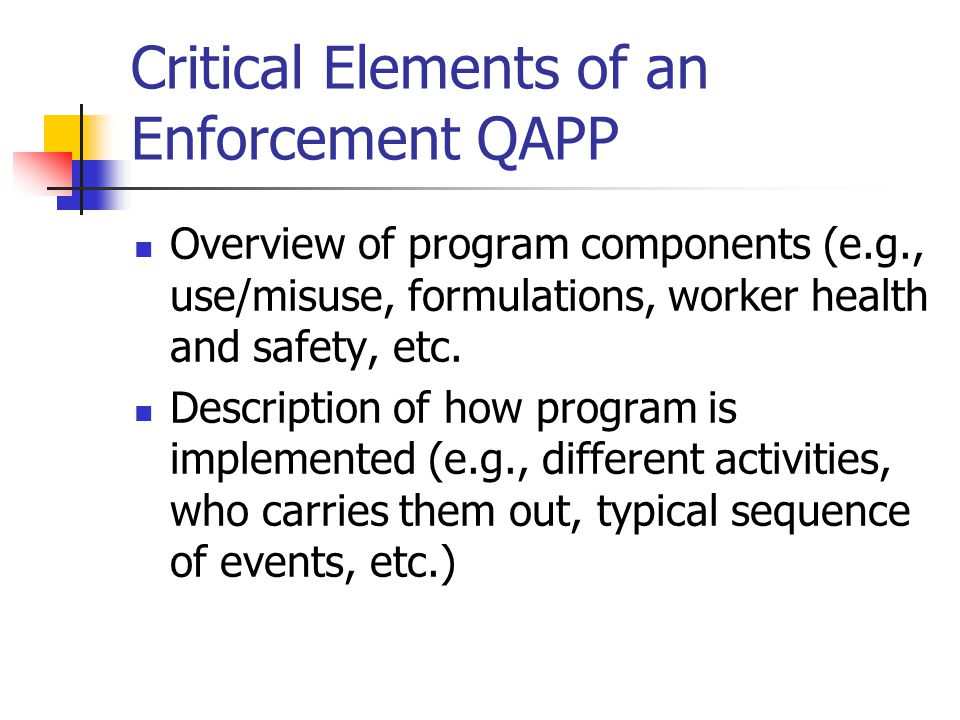Critical Elements of an Enforcement QAPP Overview of program components (e.g., use/misuse, formulations, worker health and safety, etc.