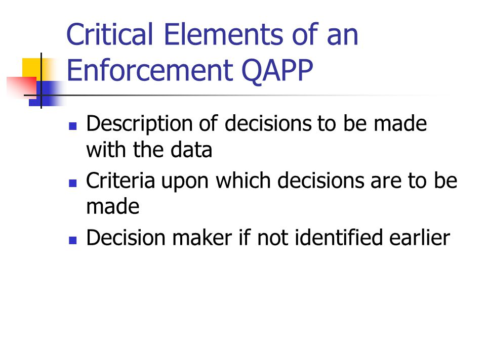 Critical Elements of an Enforcement QAPP Description of decisions to be made with the data Criteria upon which decisions are to be made Decision maker if not identified earlier