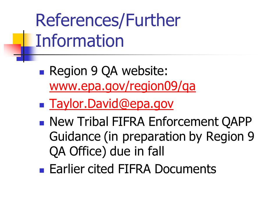 References/Further Information Region 9 QA website: www.epa.gov/region09/qa www.epa.gov/region09/qa Taylor.David@epa.gov New Tribal FIFRA Enforcement QAPP Guidance (in preparation by Region 9 QA Office) due in fall Earlier cited FIFRA Documents