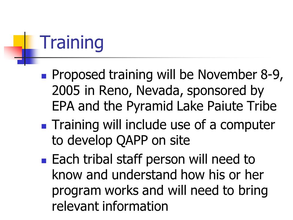 Training Proposed training will be November 8-9, 2005 in Reno, Nevada, sponsored by EPA and the Pyramid Lake Paiute Tribe Training will include use of a computer to develop QAPP on site Each tribal staff person will need to know and understand how his or her program works and will need to bring relevant information