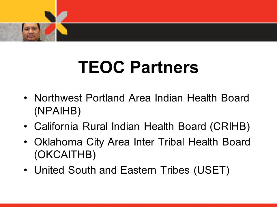 TEOC Partners Northwest Portland Area Indian Health Board (NPAIHB) California Rural Indian Health Board (CRIHB) Oklahoma City Area Inter Tribal Health Board (OKCAITHB) United South and Eastern Tribes (USET)