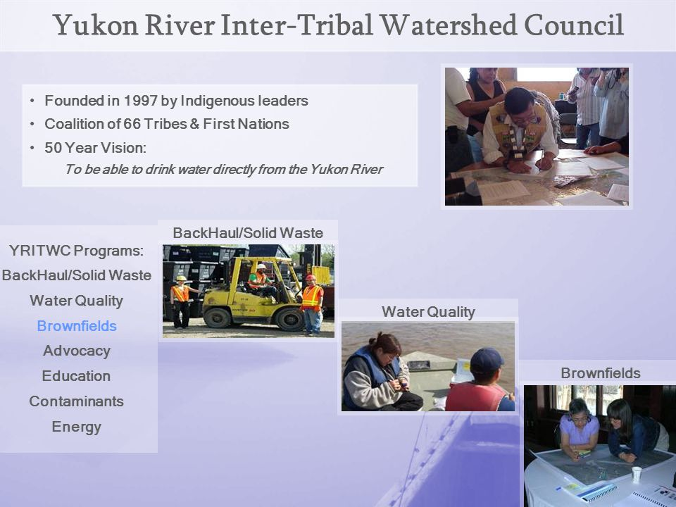YRITWC Brownfields Tribal Response Overview: Funded since 2005 1 full-time staff in Fairbanks Focus Areas: Provide relevant training Inventory potential brownfield sites Maintain a record of sites for public access Assist with environmental assessment of priority sites Working to improve the Yukon River watershed one site at a time