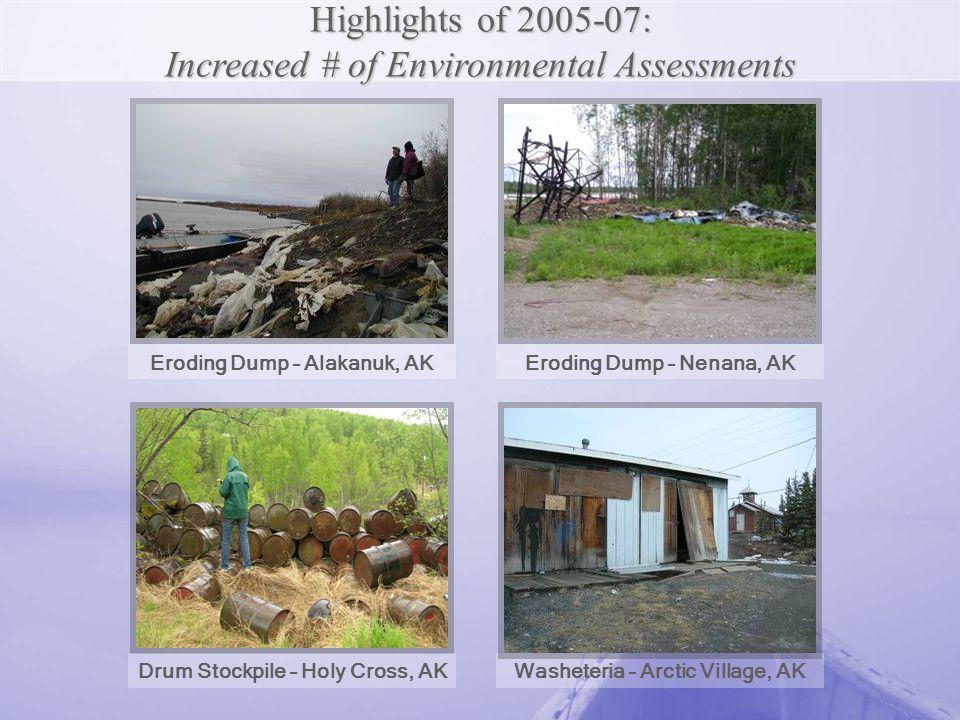 Eroding Dump – Alakanuk, AKEroding Dump – Nenana, AK Drum Stockpile – Holy Cross, AK Highlights of 2005-07: Increased # of Environmental Assessments Washeteria – Arctic Village, AK