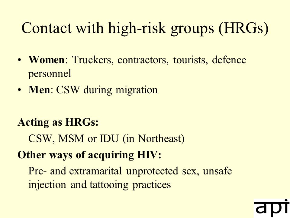 Contact with high-risk groups (HRGs) Women: Truckers, contractors, tourists, defence personnel Men: CSW during migration Acting as HRGs: CSW, MSM or IDU (in Northeast) Other ways of acquiring HIV: Pre- and extramarital unprotected sex, unsafe injection and tattooing practices