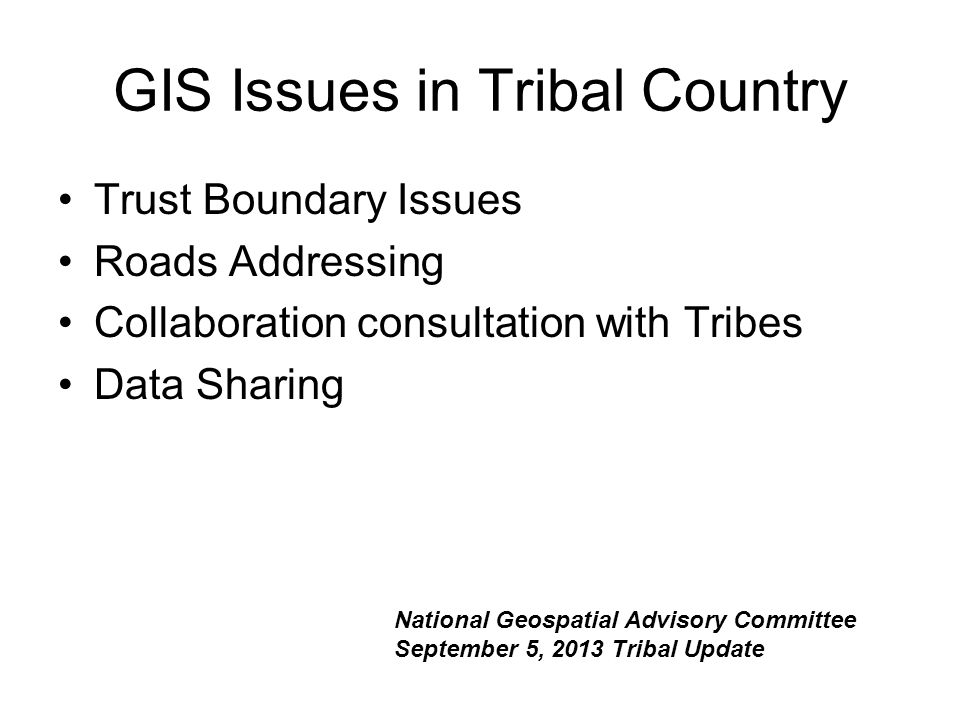 GIS Issues in Tribal Country Trust Boundary Issues Roads Addressing Collaboration consultation with Tribes Data Sharing National Geospatial Advisory Committee September 5, 2013 Tribal Update