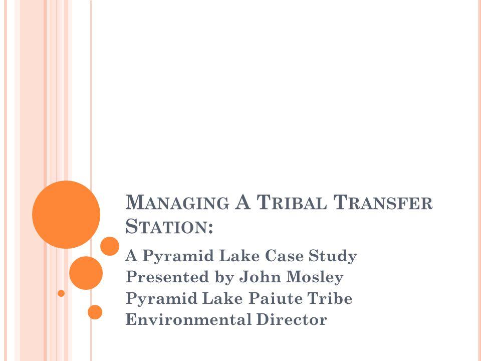 M ANAGING A T RIBAL T RANSFER S TATION : A Pyramid Lake Case Study Presented by John Mosley Pyramid Lake Paiute Tribe Environmental Director