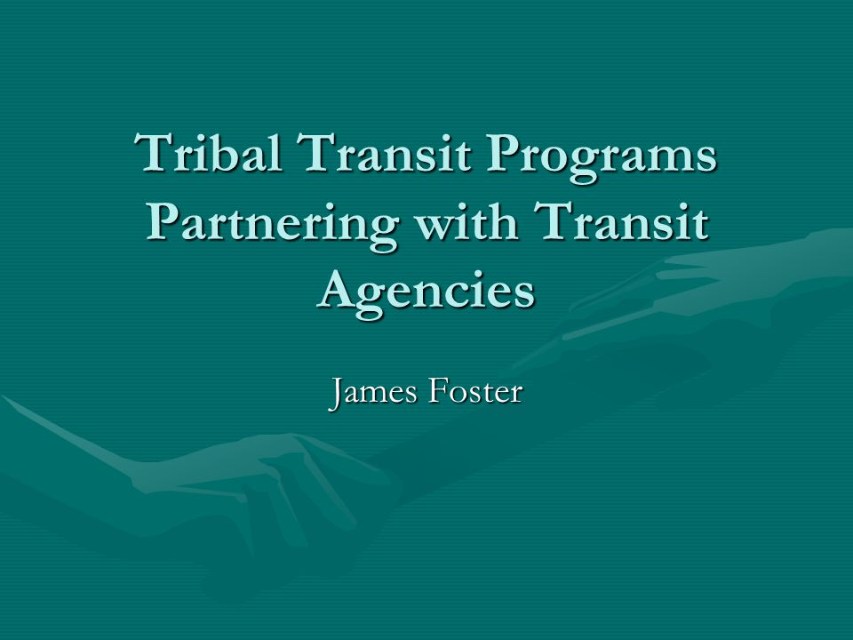 Tribal Transit Programs Partnering with Transit Agencies James Foster