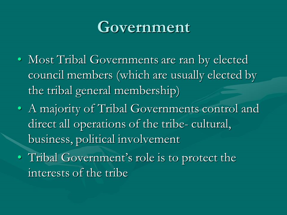 Government Most Tribal Governments are ran by elected council members (which are usually elected by the tribal general membership)Most Tribal Governments are ran by elected council members (which are usually elected by the tribal general membership) A majority of Tribal Governments control and direct all operations of the tribe- cultural, business, political involvementA majority of Tribal Governments control and direct all operations of the tribe- cultural, business, political involvement Tribal Government's role is to protect the interests of the tribeTribal Government's role is to protect the interests of the tribe
