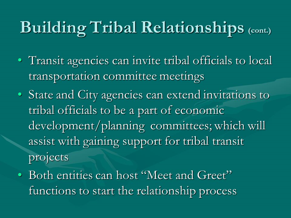 Building Tribal Relationships (cont.) Transit agencies can invite tribal officials to local transportation committee meetingsTransit agencies can invite tribal officials to local transportation committee meetings State and City agencies can extend invitations to tribal officials to be a part of economic development/planning committees; which will assist with gaining support for tribal transit projectsState and City agencies can extend invitations to tribal officials to be a part of economic development/planning committees; which will assist with gaining support for tribal transit projects Both entities can host Meet and Greet functions to start the relationship processBoth entities can host Meet and Greet functions to start the relationship process
