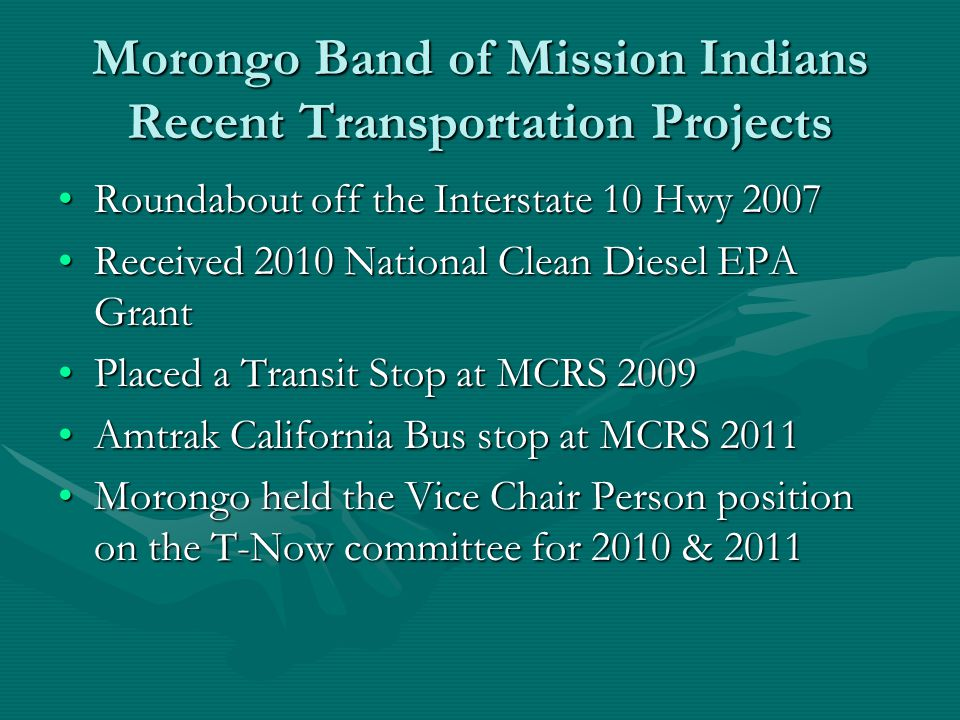 Morongo Band of Mission Indians Recent Transportation Projects Roundabout off the Interstate 10 Hwy 2007Roundabout off the Interstate 10 Hwy 2007 Received 2010 National Clean Diesel EPA GrantReceived 2010 National Clean Diesel EPA Grant Placed a Transit Stop at MCRS 2009Placed a Transit Stop at MCRS 2009 Amtrak California Bus stop at MCRS 2011Amtrak California Bus stop at MCRS 2011 Morongo held the Vice Chair Person position on the T-Now committee for 2010 & 2011Morongo held the Vice Chair Person position on the T-Now committee for 2010 & 2011
