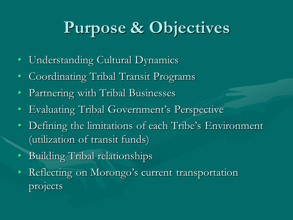 Understanding Cultural DynamicsUnderstanding Cultural Dynamics Coordinating Tribal Transit ProgramsCoordinating Tribal Transit Programs Partnering with Tribal BusinessesPartnering with Tribal Businesses Evaluating Tribal Government's PerspectiveEvaluating Tribal Government's Perspective Defining the limitations of each Tribe's Environment (utilization of transit funds)Defining the limitations of each Tribe's Environment (utilization of transit funds) Building Tribal relationshipsBuilding Tribal relationships Reflecting on Morongo's current transportation projectsReflecting on Morongo's current transportation projects Purpose & Objectives