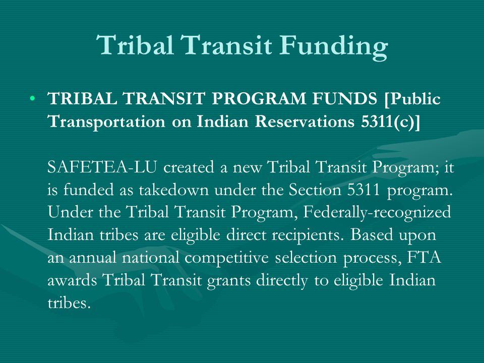 Tribal Transit Funding TRIBAL TRANSIT PROGRAM FUNDS [Public Transportation on Indian Reservations 5311(c)] SAFETEA-LU created a new Tribal Transit Program; it is funded as takedown under the Section 5311 program.