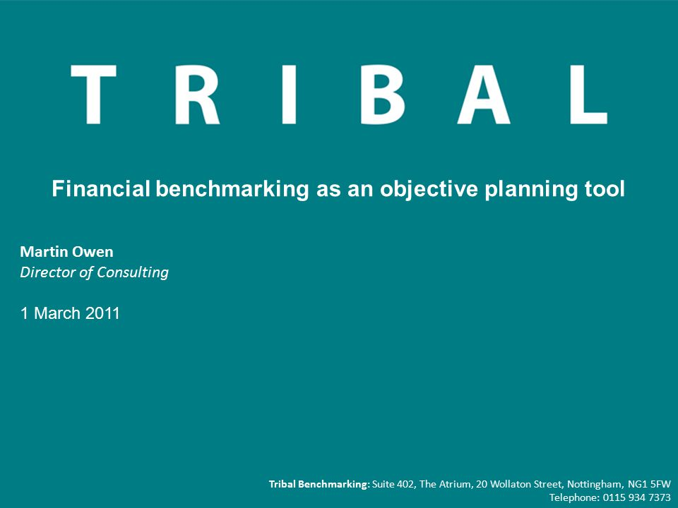 Martin Owen Director of Consulting 1 March 2011 Financial benchmarking as an objective planning tool Tribal Benchmarking: Suite 402, The Atrium, 20 Wollaton Street, Nottingham, NG1 5FW Telephone: 0115 934 7373
