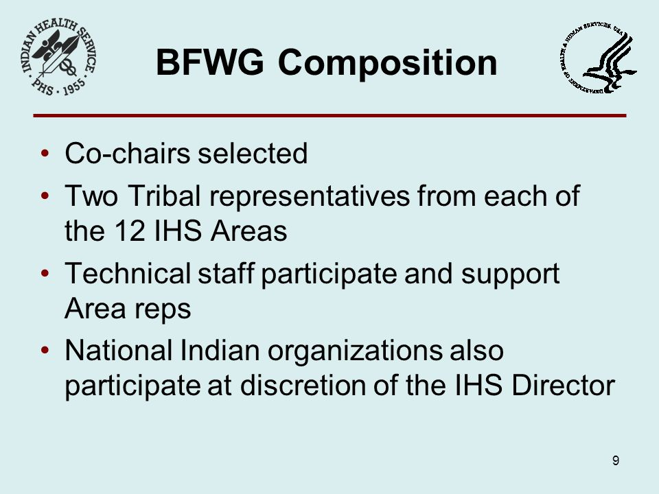 BFWG Composition Co-chairs selected Two Tribal representatives from each of the 12 IHS Areas Technical staff participate and support Area reps National Indian organizations also participate at discretion of the IHS Director 9