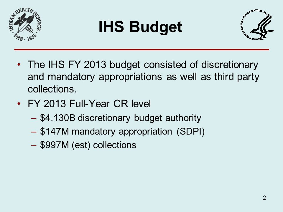 IHS Budget The IHS FY 2013 budget consisted of discretionary and mandatory appropriations as well as third party collections.