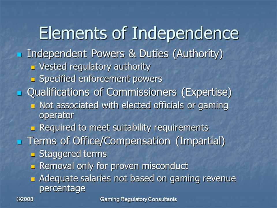 ©2008Gaming Regulatory Consultants Elements of Independence Independent Powers & Duties (Authority) Independent Powers & Duties (Authority) Vested regulatory authority Vested regulatory authority Specified enforcement powers Specified enforcement powers Qualifications of Commissioners (Expertise) Qualifications of Commissioners (Expertise) Not associated with elected officials or gaming operator Not associated with elected officials or gaming operator Required to meet suitability requirements Required to meet suitability requirements Terms of Office/Compensation (Impartial) Terms of Office/Compensation (Impartial) Staggered terms Staggered terms Removal only for proven misconduct Removal only for proven misconduct Adequate salaries not based on gaming revenue percentage Adequate salaries not based on gaming revenue percentage