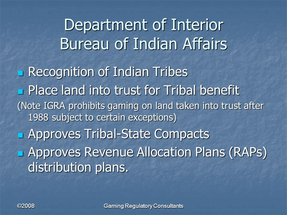 ©2008Gaming Regulatory Consultants Department of Interior Bureau of Indian Affairs Recognition of Indian Tribes Recognition of Indian Tribes Place land into trust for Tribal benefit Place land into trust for Tribal benefit (Note IGRA prohibits gaming on land taken into trust after 1988 subject to certain exceptions) Approves Tribal-State Compacts Approves Tribal-State Compacts Approves Revenue Allocation Plans (RAPs) distribution plans.