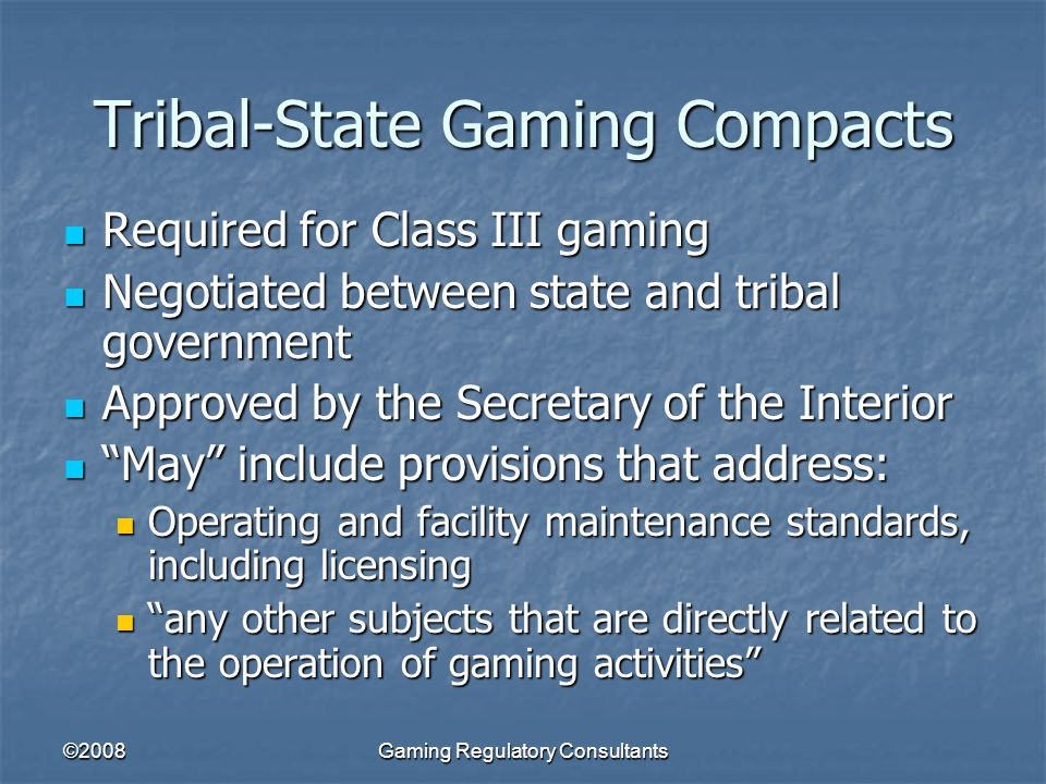 ©2008Gaming Regulatory Consultants Tribal-State Gaming Compacts Required for Class III gaming Required for Class III gaming Negotiated between state and tribal government Negotiated between state and tribal government Approved by the Secretary of the Interior Approved by the Secretary of the Interior May include provisions that address: May include provisions that address: Operating and facility maintenance standards, including licensing Operating and facility maintenance standards, including licensing any other subjects that are directly related to the operation of gaming activities any other subjects that are directly related to the operation of gaming activities