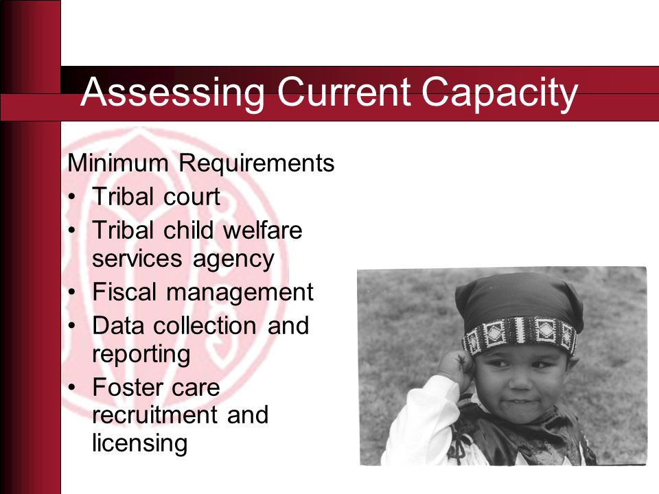 Assessing Current Capacity Minimum Requirements Tribal court Tribal child welfare services agency Fiscal management Data collection and reporting Foster care recruitment and licensing
