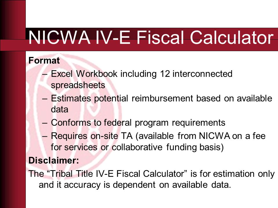 Format –Excel Workbook including 12 interconnected spreadsheets –Estimates potential reimbursement based on available data –Conforms to federal program requirements –Requires on-site TA (available from NICWA on a fee for services or collaborative funding basis) Disclaimer: The Tribal Title IV-E Fiscal Calculator is for estimation only and it accuracy is dependent on available data.