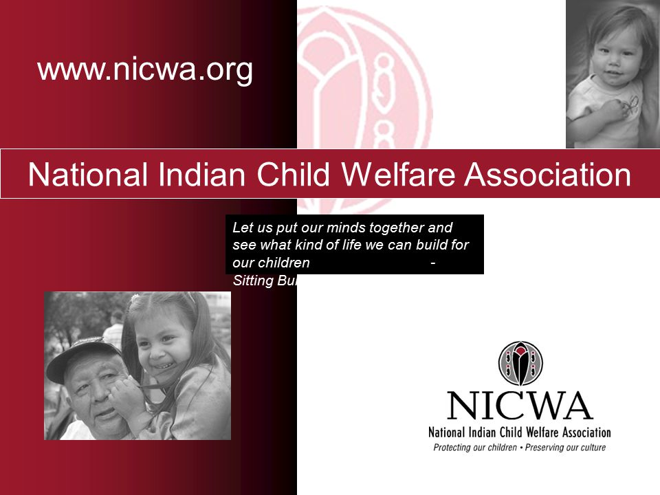 National Indian Child Welfare Association Let us put our minds together and see what kind of life we can build for our children - Sitting Bull www.nicwa.org