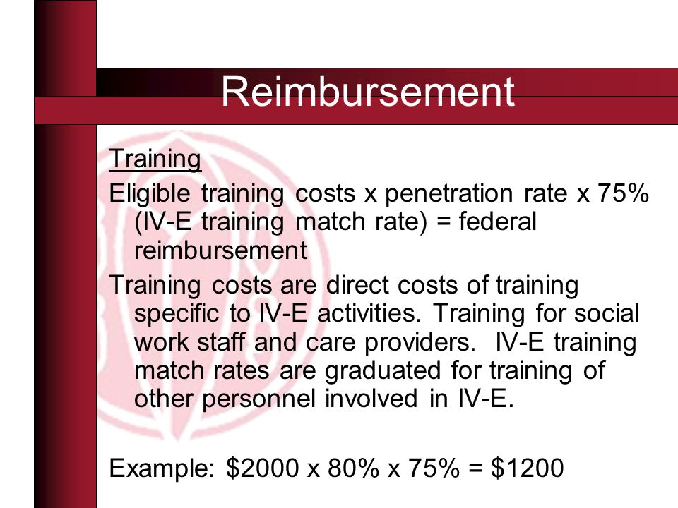 Training Eligible training costs x penetration rate x 75% (IV-E training match rate) = federal reimbursement Training costs are direct costs of training specific to IV-E activities.