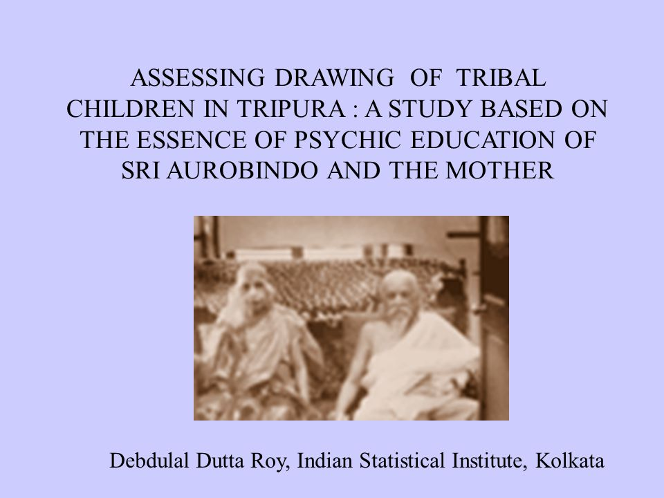 ASSESSING DRAWING OF TRIBAL CHILDREN IN TRIPURA : A STUDY BASED ON THE ESSENCE OF PSYCHIC EDUCATION OF SRI AUROBINDO AND THE MOTHER Debdulal Dutta Roy, Indian Statistical Institute, Kolkata