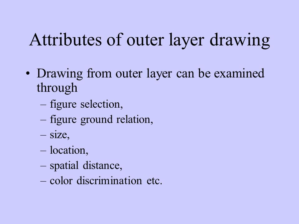 Attributes of outer layer drawing Drawing from outer layer can be examined through –figure selection, –figure ground relation, –size, –location, –spatial distance, –color discrimination etc.