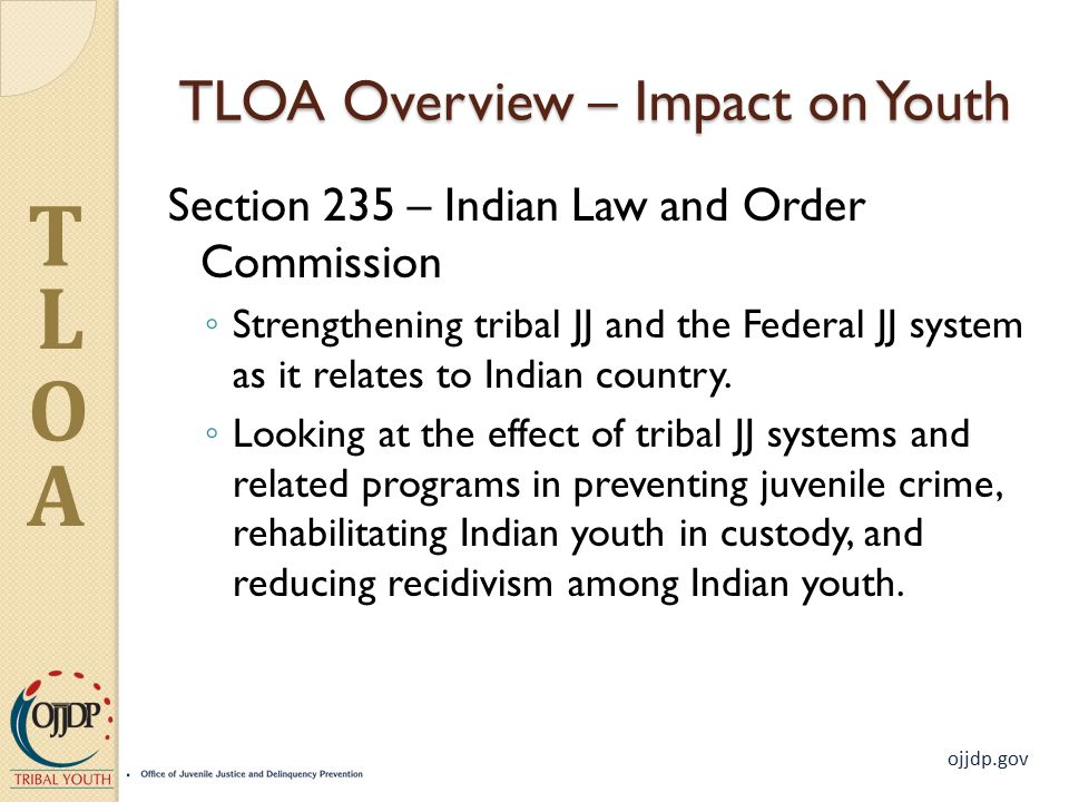 ojjdp.gov T L O A TLOA Overview – Impact on Youth Section 235 – Indian Law and Order Commission ◦ Strengthening tribal JJ and the Federal JJ system as it relates to Indian country.