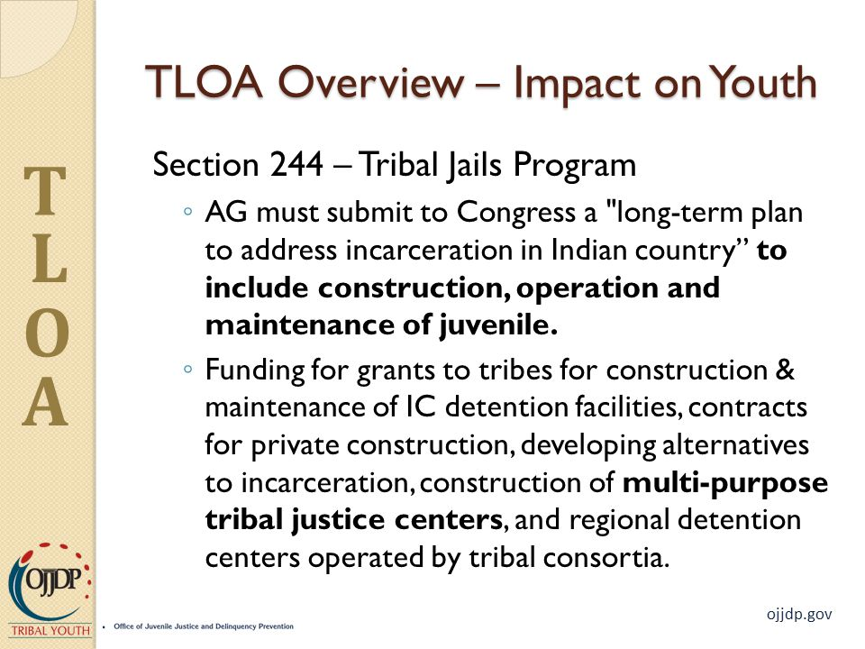 ojjdp.gov T L O A TLOA Overview – Impact on Youth Section 244 – Tribal Jails Program ◦ AG must submit to Congress a long-term plan to address incarceration in Indian country to include construction, operation and maintenance of juvenile.
