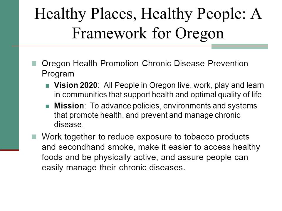 Healthy Places, Healthy People: A Framework for Oregon Oregon Health Promotion Chronic Disease Prevention Program Vision 2020: All People in Oregon live, work, play and learn in communities that support health and optimal quality of life.