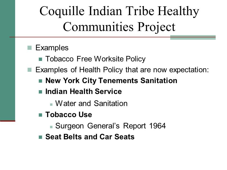 Coquille Indian Tribe Healthy Communities Project Examples Tobacco Free Worksite Policy Examples of Health Policy that are now expectation: New York City Tenements Sanitation Indian Health Service Water and Sanitation Tobacco Use Surgeon General's Report 1964 Seat Belts and Car Seats