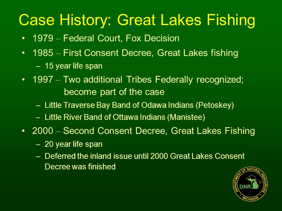 Case History: Great Lakes Fishing 1979 – Federal Court, Fox Decision 1985 – First Consent Decree, Great Lakes fishing –15 year life span 1997 – Two additional Tribes Federally recognized; become part of the case –Little Traverse Bay Band of Odawa Indians (Petoskey) –Little River Band of Ottawa Indians (Manistee) 2000 – Second Consent Decree, Great Lakes Fishing –20 year life span –Deferred the inland issue until 2000 Great Lakes Consent Decree was finished