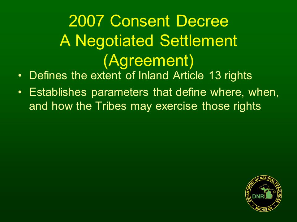 2007 Consent Decree A Negotiated Settlement (Agreement) Defines the extent of Inland Article 13 rights Establishes parameters that define where, when, and how the Tribes may exercise those rights