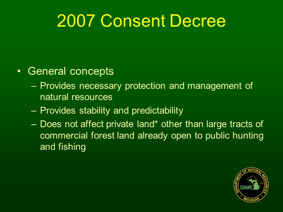 General concepts –Provides necessary protection and management of natural resources –Provides stability and predictability –Does not affect private land* other than large tracts of commercial forest land already open to public hunting and fishing 2007 Consent Decree