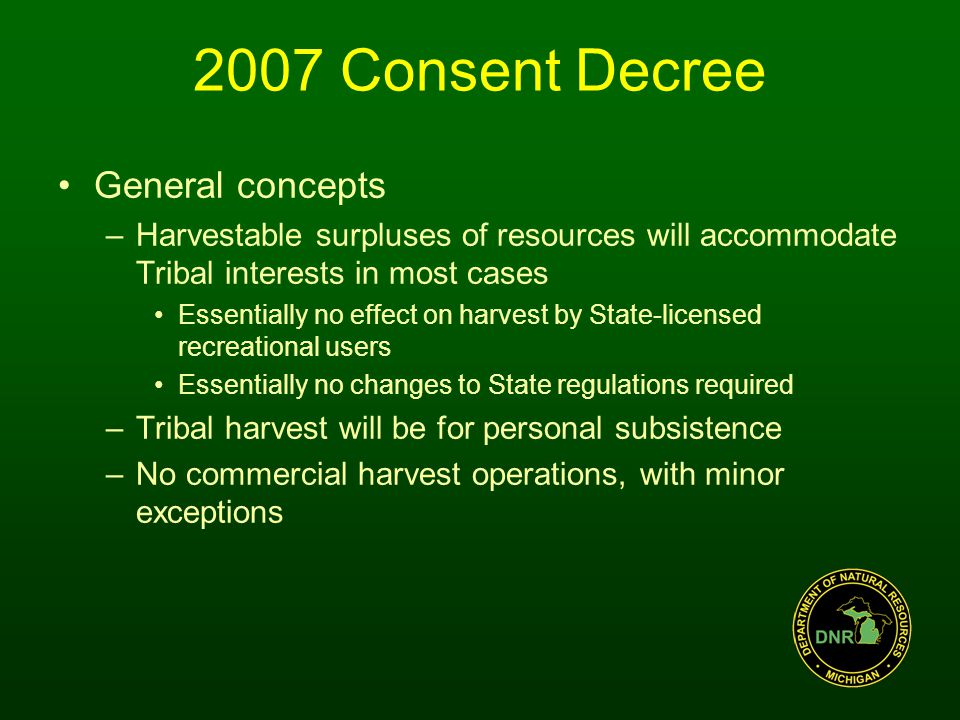 General concepts –Harvestable surpluses of resources will accommodate Tribal interests in most cases Essentially no effect on harvest by State-licensed recreational users Essentially no changes to State regulations required –Tribal harvest will be for personal subsistence –No commercial harvest operations, with minor exceptions 2007 Consent Decree