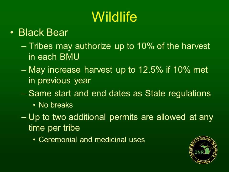 Wildlife Black Bear –Tribes may authorize up to 10% of the harvest in each BMU –May increase harvest up to 12.5% if 10% met in previous year –Same start and end dates as State regulations No breaks –Up to two additional permits are allowed at any time per tribe Ceremonial and medicinal uses