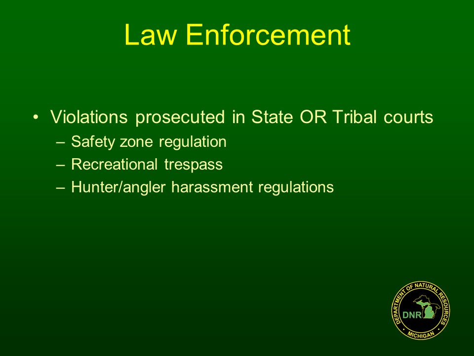 Violations prosecuted in State OR Tribal courts –Safety zone regulation –Recreational trespass –Hunter/angler harassment regulations Law Enforcement