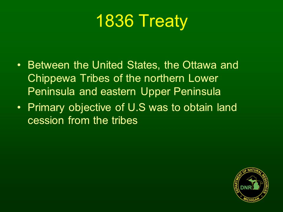 1836 Treaty Between the United States, the Ottawa and Chippewa Tribes of the northern Lower Peninsula and eastern Upper Peninsula Primary objective of U.S was to obtain land cession from the tribes