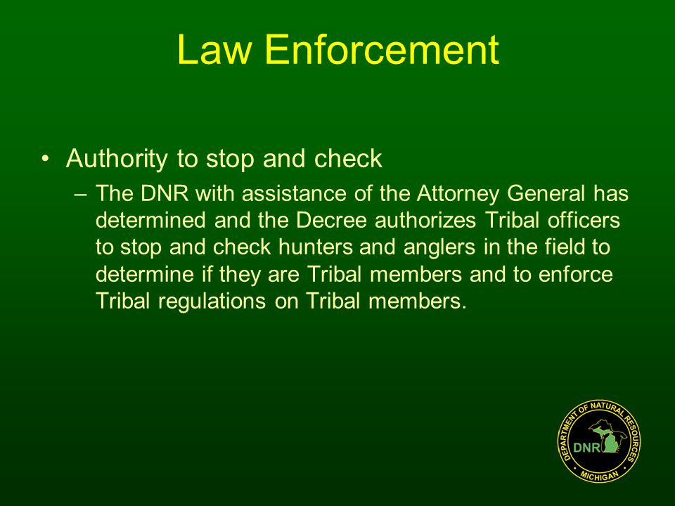 Law Enforcement Authority to stop and check –The DNR with assistance of the Attorney General has determined and the Decree authorizes Tribal officers to stop and check hunters and anglers in the field to determine if they are Tribal members and to enforce Tribal regulations on Tribal members.