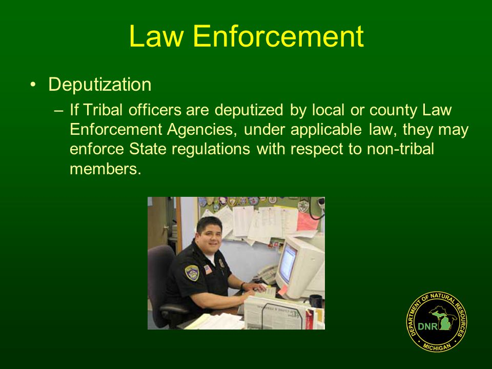 Law Enforcement Deputization –If Tribal officers are deputized by local or county Law Enforcement Agencies, under applicable law, they may enforce State regulations with respect to non-tribal members.