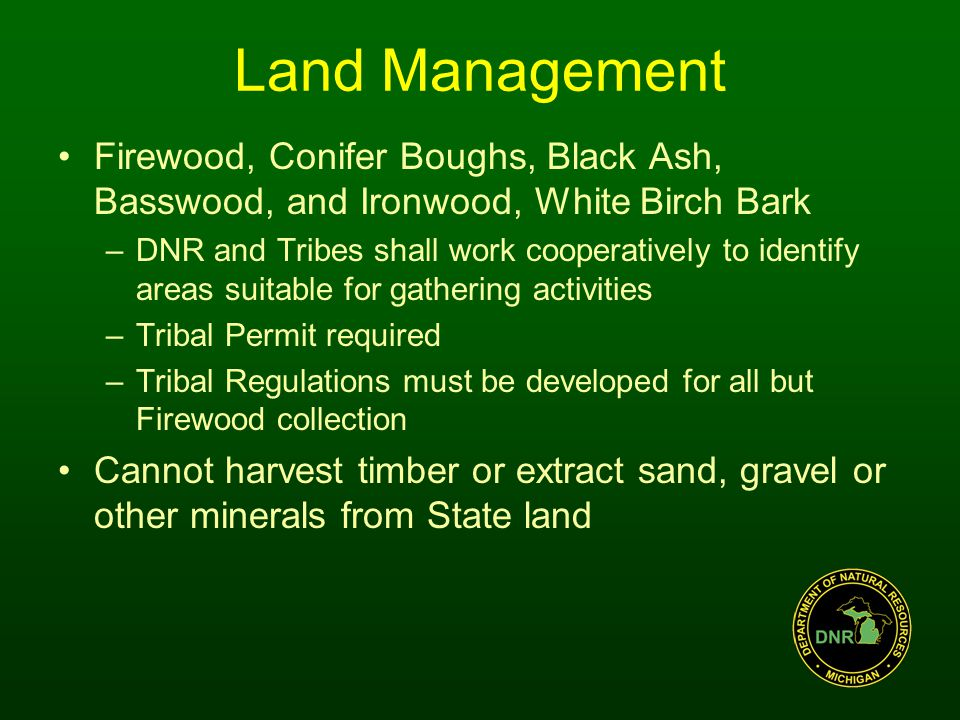 Land Management Firewood, Conifer Boughs, Black Ash, Basswood, and Ironwood, White Birch Bark –DNR and Tribes shall work cooperatively to identify areas suitable for gathering activities –Tribal Permit required –Tribal Regulations must be developed for all but Firewood collection Cannot harvest timber or extract sand, gravel or other minerals from State land