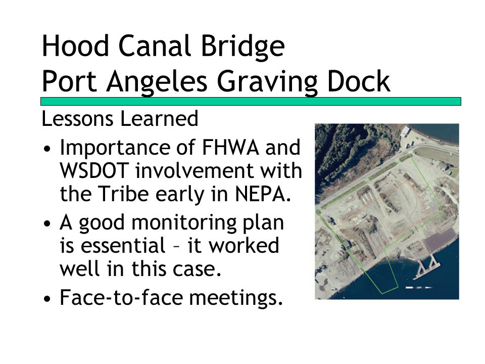 Hood Canal Bridge Port Angeles Graving Dock Lessons Learned Importance of FHWA and WSDOT involvement with the Tribe early in NEPA.