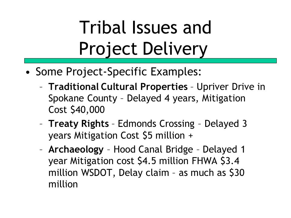 Tribal Issues and Project Delivery Some Project-Specific Examples: –Traditional Cultural Properties – Upriver Drive in Spokane County – Delayed 4 years, Mitigation Cost $40,000 –Treaty Rights – Edmonds Crossing – Delayed 3 years Mitigation Cost $5 million + –Archaeology – Hood Canal Bridge – Delayed 1 year Mitigation cost $4.5 million FHWA $3.4 million WSDOT, Delay claim – as much as $30 million