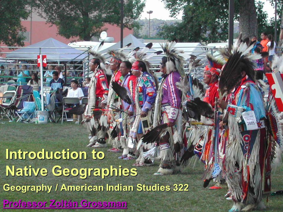 Geography / American Indian Studies 322 Professor Zoltán Grossman Professor Zoltán Grossman Professor Zoltán Grossman Introduction to Native Geographi