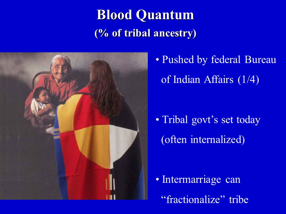 """Pushed by federal Bureau of Indian Affairs (1/4) Tribal govt's set today (often internalized) Intermarriage can """"fractionalize"""" tribe Blood Quantum (%"""