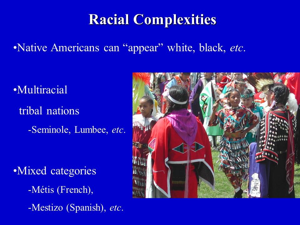 """Native Americans can """"appear"""" white, black, etc. Multiracial tribal nations -Seminole, Lumbee, etc. Mixed categories -Métis (French), -Mestizo (Spanis"""