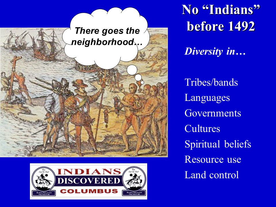 """No """"Indians"""" before 1492 Diversity in… Tribes/bands Languages Governments Cultures Spiritual beliefs Resource use Land control There goes the neighbor"""